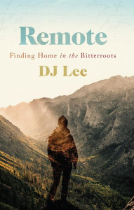 Remote: Finding Home in the Bitterroots by DJ Lee